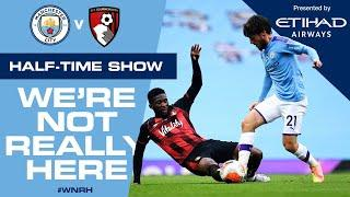 LIVE | HALF-TIME Update | Man City 2-0 Bournemouth | #WNRH We're Not Really Here