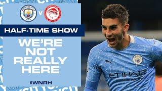 LIVE! HALF-TIME UPDATE | MAN CITY V OLYMPIAKOS | CHAMPIONS LEAGUE | WE'RE NOT REALLY HERE